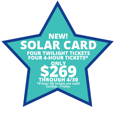NEW! Solar Card. Four Twilight Tickets. Four 4-Hour Tickets*. Only $269 Through 4/30. *4-hour lift tickets are valid Sunday - Friday