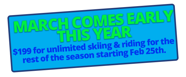 March Comes Early This Year - $199 for unlimited skiing & riding for the rest of the season starting Feb 25th.