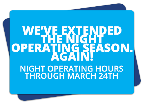 We've Extended the Night Operating Season. Again! Night Operating Hours through March 24th.