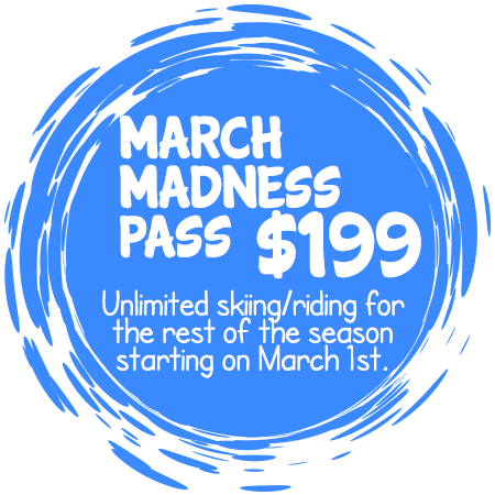 March Madness Pass - $199 - Unlimited skiing/riding for the rest of the season starting on March 1st.